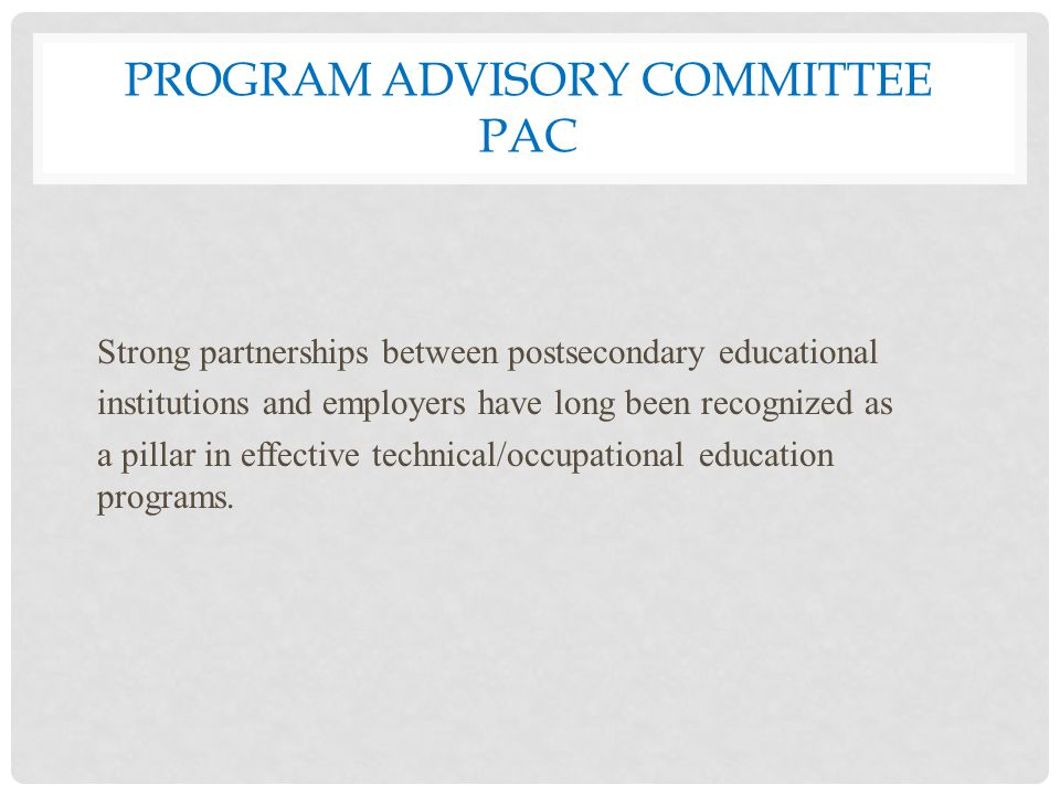 PROGRAM ADVISORY COMMITTEE PAC Strong partnerships between postsecondary educational institutions and employers have long been recognized as a pillar in effective technical/occupational education programs.