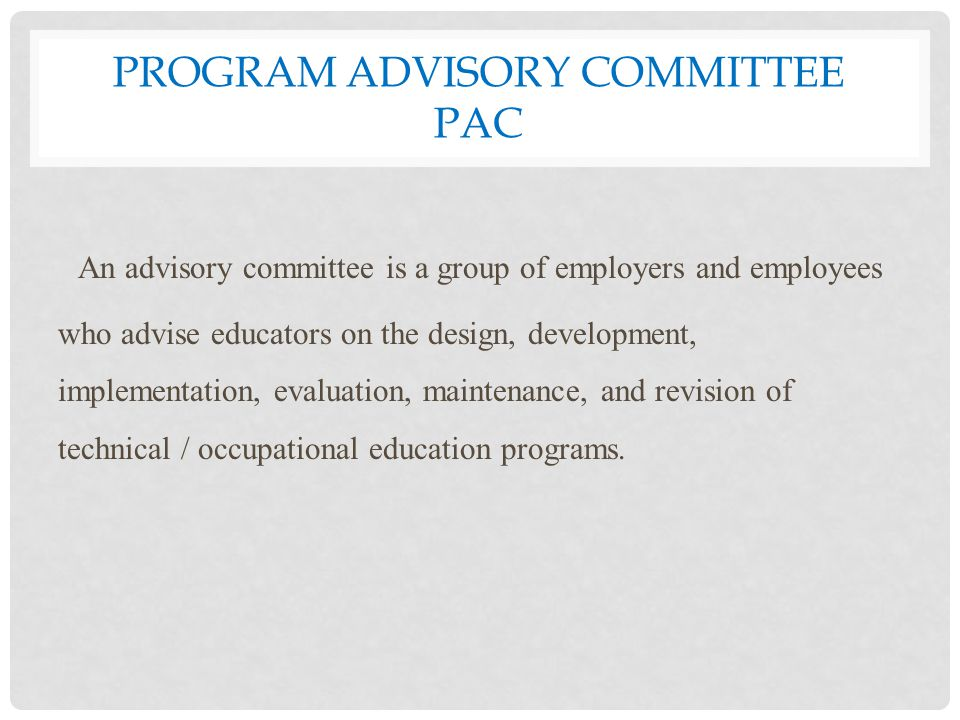 PROGRAM ADVISORY COMMITTEE PAC An advisory committee is a group of employers and employees who advise educators on the design, development, implementation, evaluation, maintenance, and revision of technical / occupational education programs.