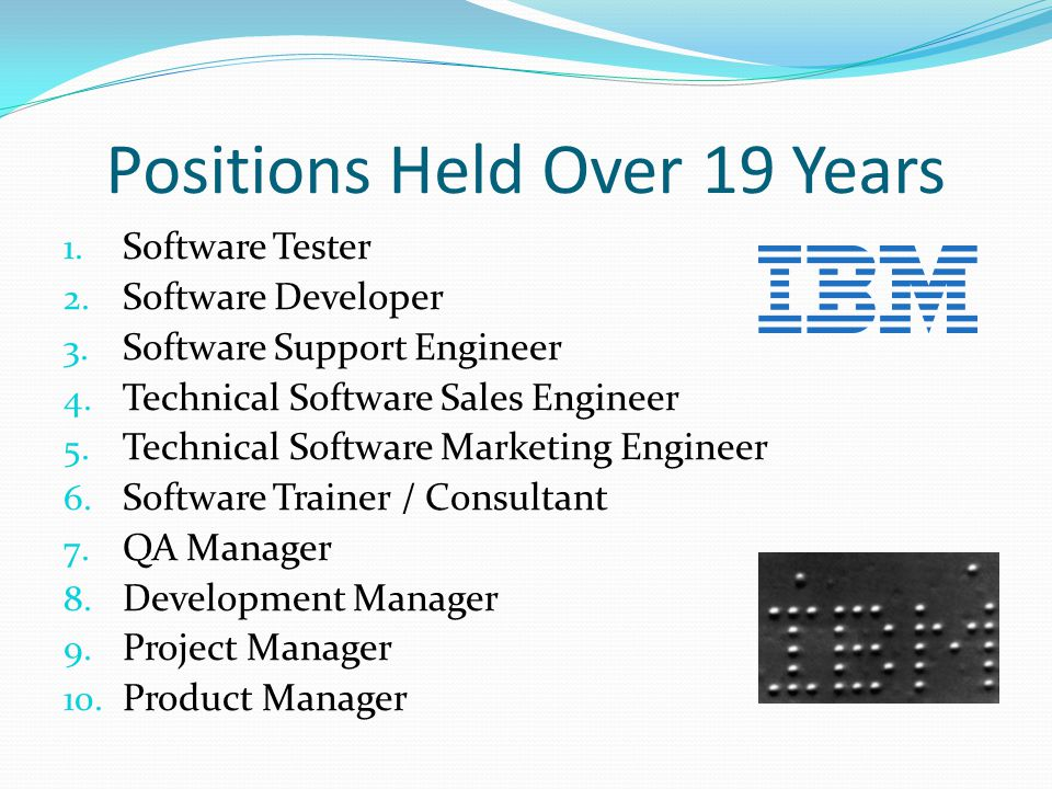 Positions Held Over 19 Years 1. Software Tester 2. Software Developer 3. Software Support Engineer 4. Technical Software Sales Engineer 5. Technical S