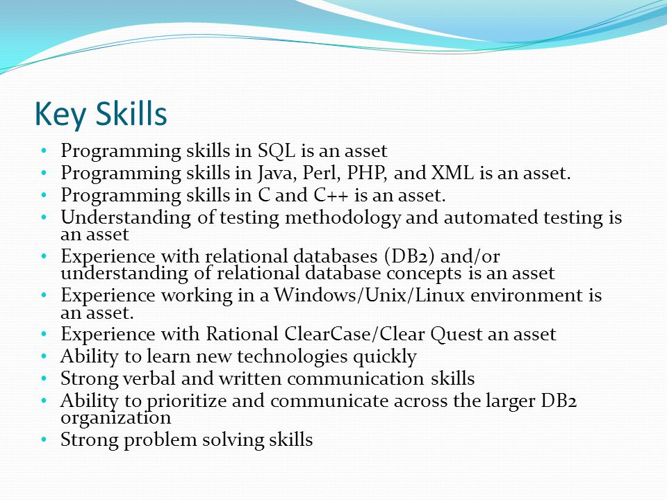 Key Skills Programming skills in SQL is an asset Programming skills in Java, Perl, PHP, and XML is an asset. Programming skills in C and C++ is an ass