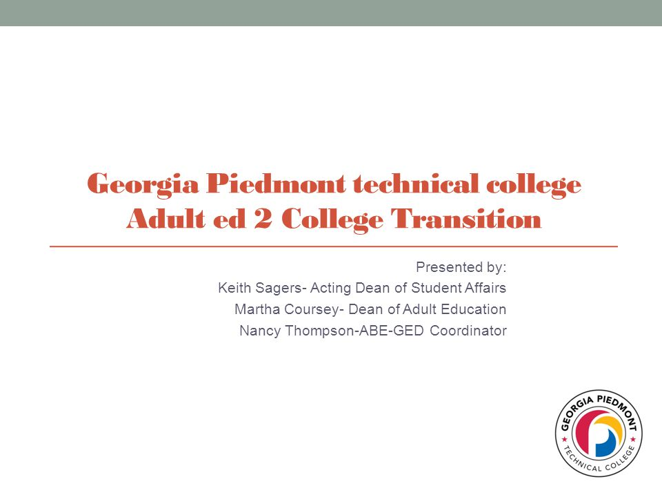 Georgia Piedmont technical college Adult ed 2 College Transition Presented by: Keith Sagers- Acting Dean of Student Affairs Martha Coursey- Dean of Ad