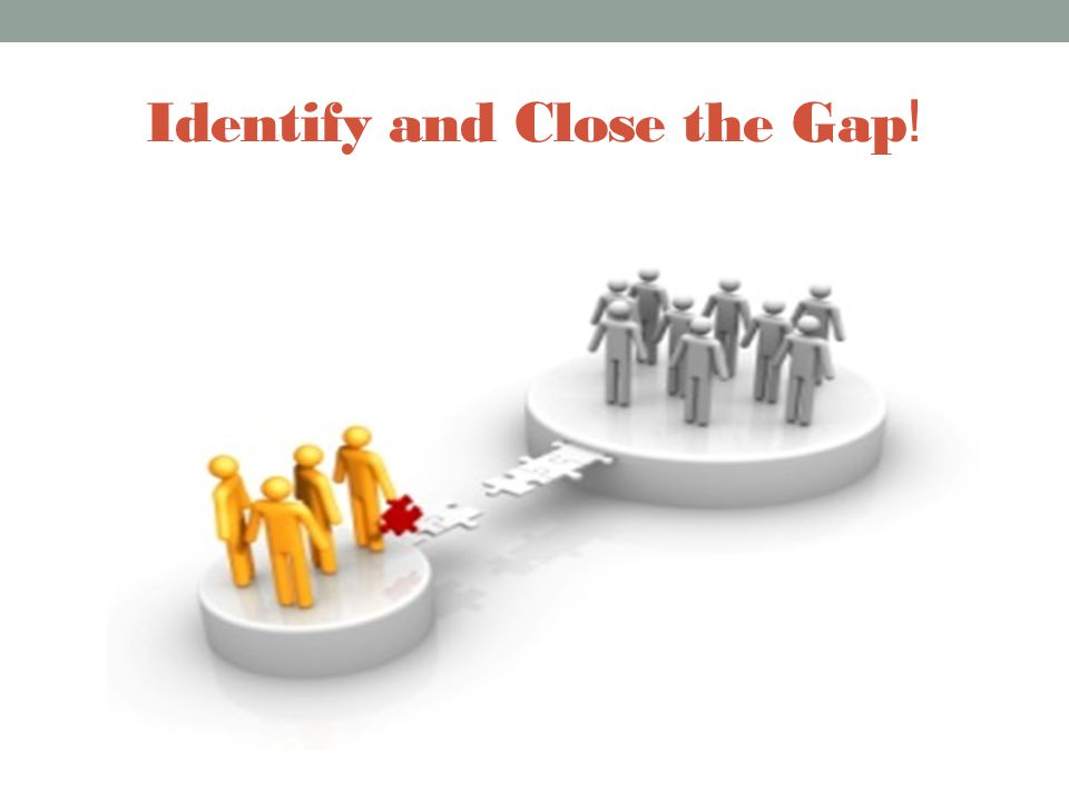 Identify and Close the Gap !