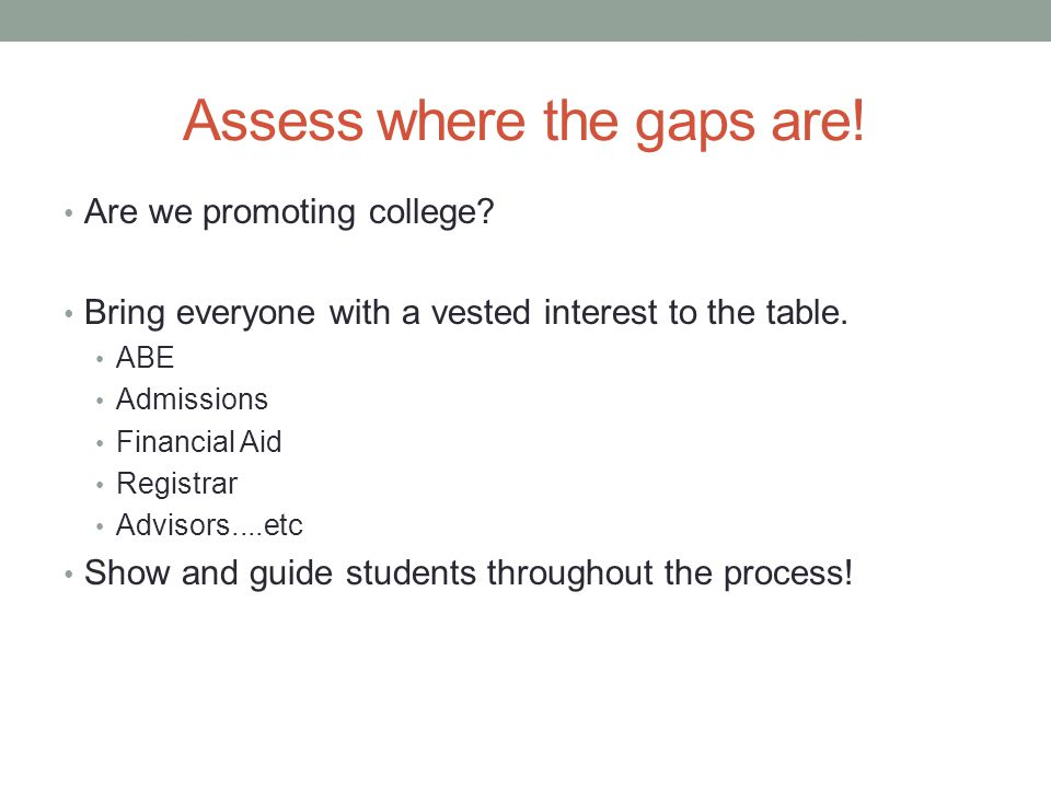 Assess where the gaps are! Are we promoting college? Bring everyone with a vested interest to the table. ABE Admissions Financial Aid Registrar Adviso