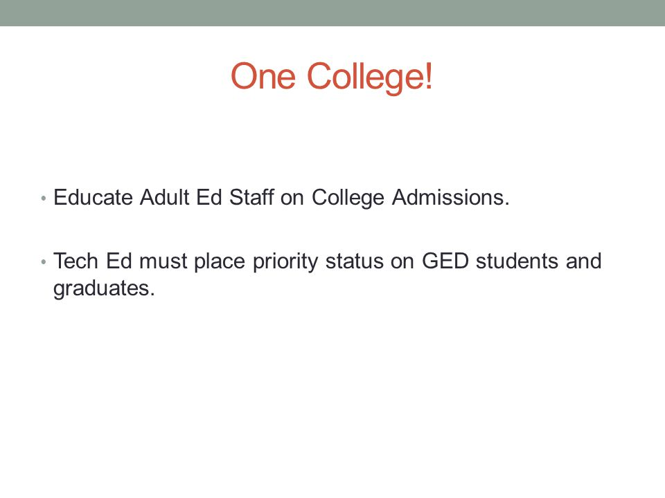 One College! Educate Adult Ed Staff on College Admissions. Tech Ed must place priority status on GED students and graduates.