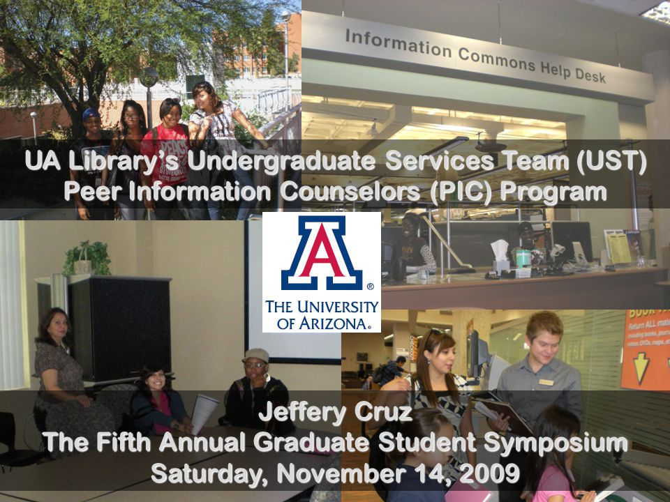 UA Library's Undergraduate Services Team (UST) Peer Information Counselors (PIC) Program Jeffery Cruz The Fifth Annual Graduate Student Symposium Saturday, November 14, 2009