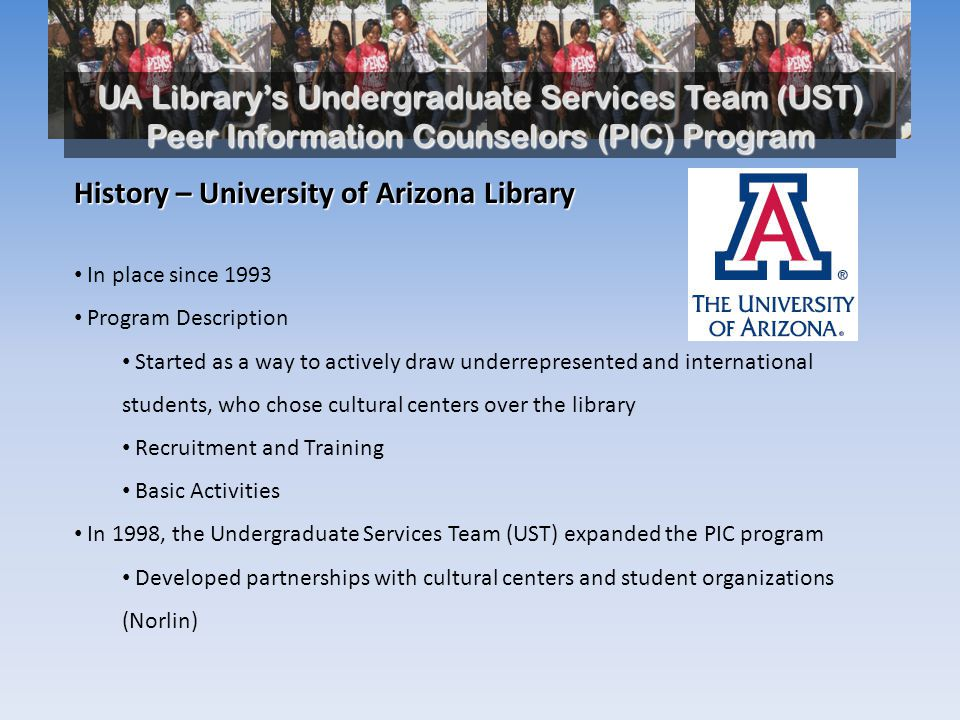 UA Library's Undergraduate Services Team (UST) Peer Information Counselors (PIC) Program UA Library's UST PIC Program Students—Fall 2009 Current Activities and Expected Outcomes Work-study Information Commons: Information/Reference and Technology Desks Ongoing Information, Reference and Research Training Campus Engagement Cultural Centers McKale Center Student Athlete Study Tables Disability Resource Athlete Study Table Library Instruction and Workshop Presentations Connections between Knowledge River and PIC African American Student Center Chicano/Hispano Student Center Native American Student Center Asian Pacific American Student Center