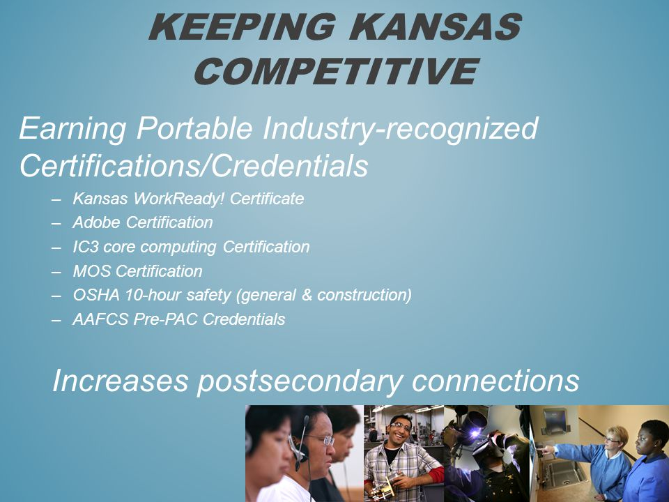 KEEPING KANSAS COMPETITIVE Earning Portable Industry-recognized Certifications/Credentials –Kansas WorkReady.