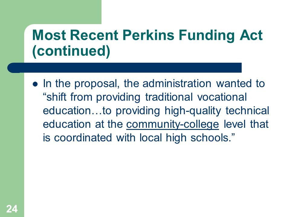 24 Most Recent Perkins Funding Act (continued) In the proposal, the administration wanted to shift from providing traditional vocational education…to providing high-quality technical education at the community-college level that is coordinated with local high schools.
