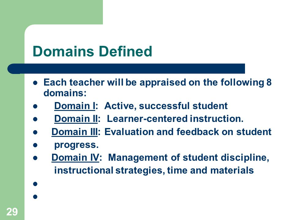 29 Domains Defined Each teacher will be appraised on the following 8 domains: Domain I: Active, successful student Domain II: Learner-centered instruction.