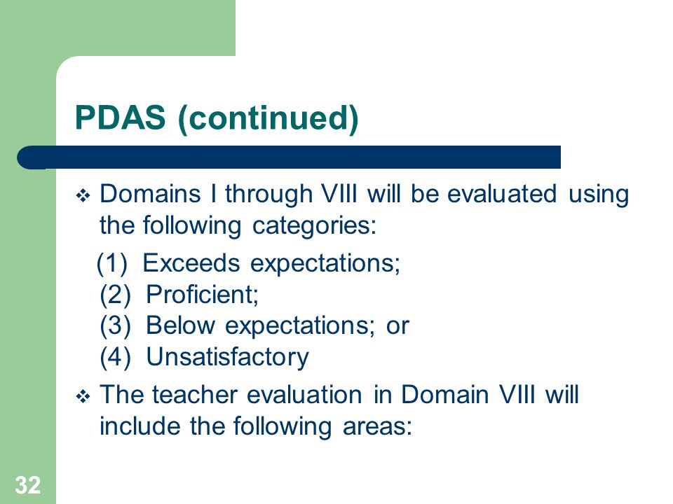32 PDAS (continued)  Domains I through VIII will be evaluated using the following categories: (1) Exceeds expectations; (2) Proficient; (3) Below expectations; or (4) Unsatisfactory  The teacher evaluation in Domain VIII will include the following areas: