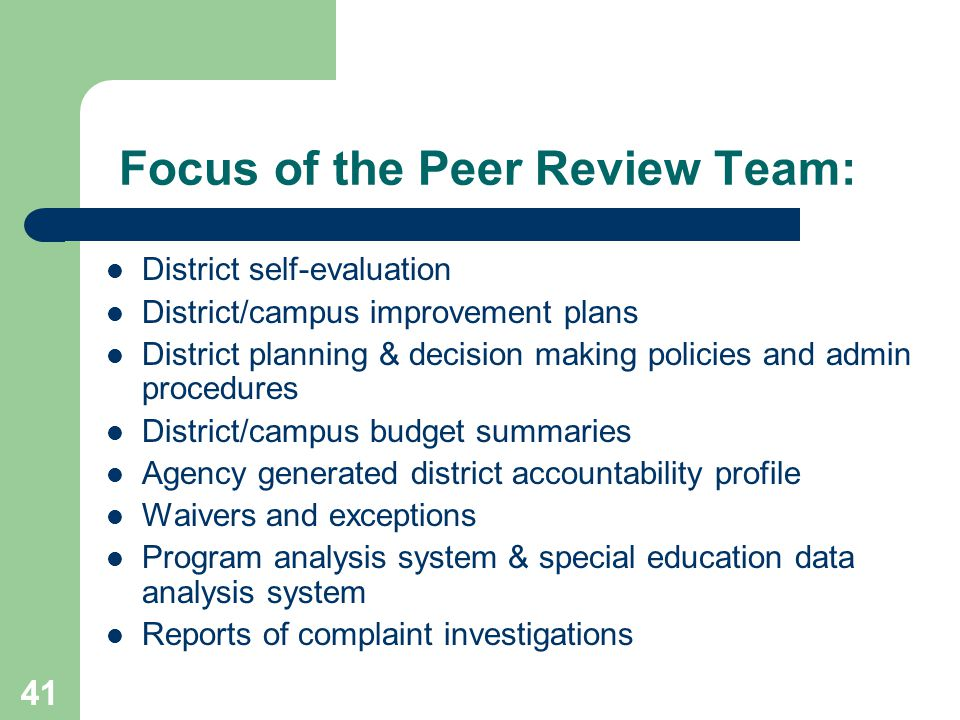 41 Focus of the Peer Review Team: District self-evaluation District/campus improvement plans District planning & decision making policies and admin procedures District/campus budget summaries Agency generated district accountability profile Waivers and exceptions Program analysis system & special education data analysis system Reports of complaint investigations