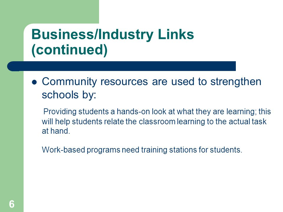 6 Business/Industry Links (continued) Community resources are used to strengthen schools by: Providing students a hands-on look at what they are learning; this will help students relate the classroom learning to the actual task at hand.