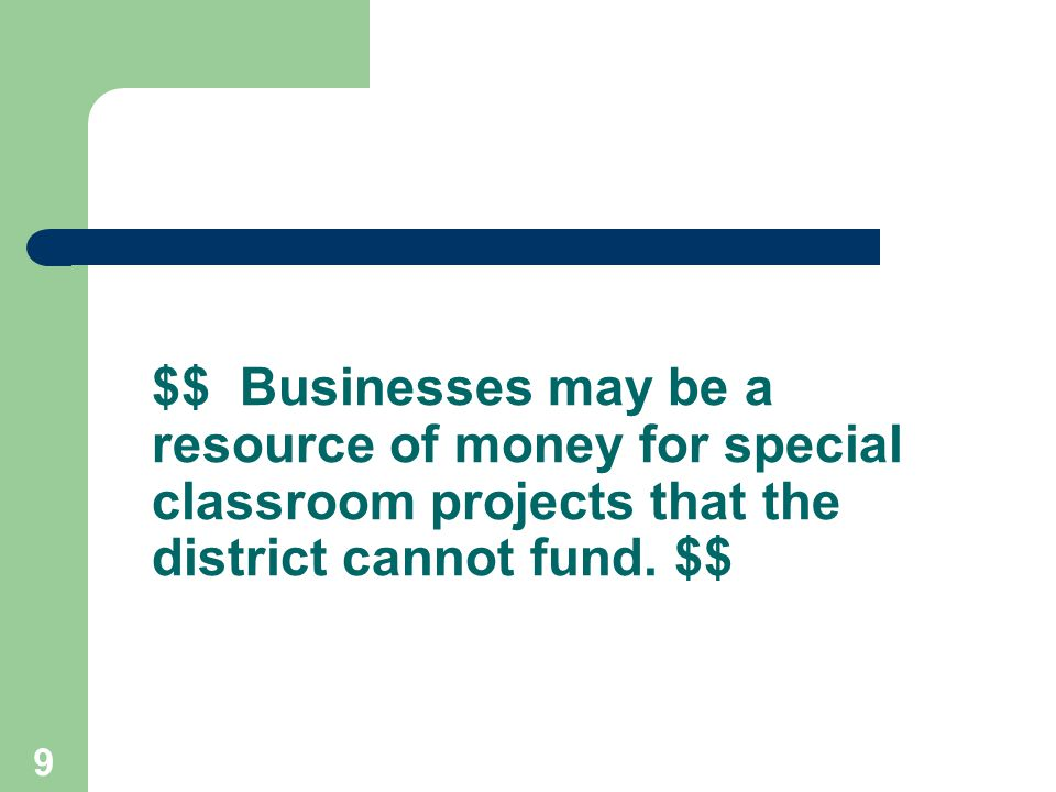 9 $$ Businesses may be a resource of money for special classroom projects that the district cannot fund.