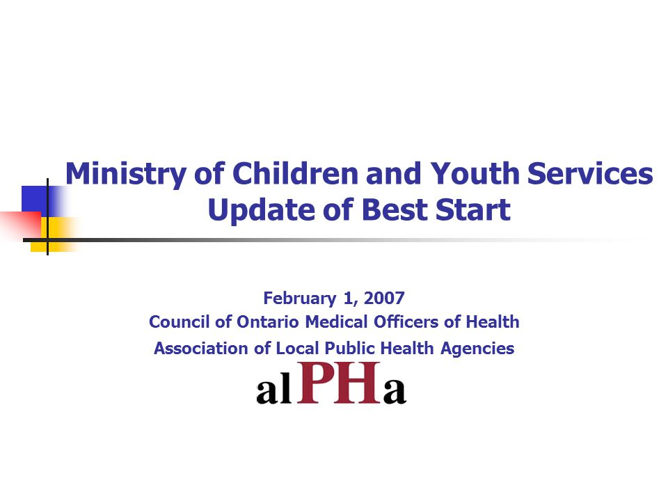 Ministry of Children and Youth Services Update of Best Start February 1, 2007 Council of Ontario Medical Officers of Health Association of Local Public Health Agencies