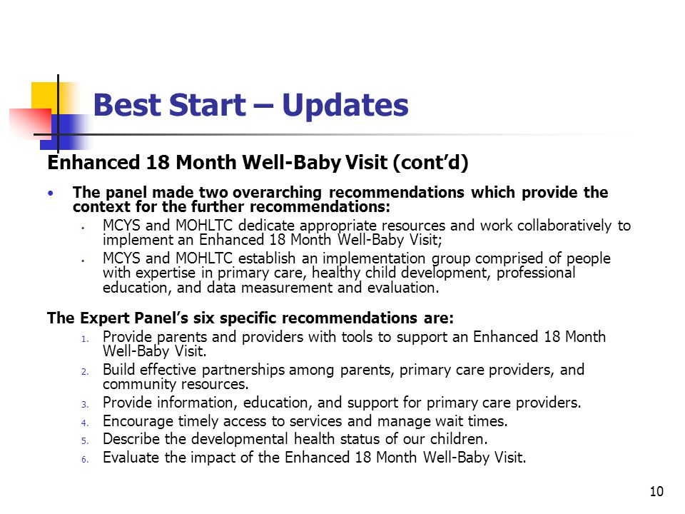 10 Best Start – Updates Enhanced 18 Month Well-Baby Visit (cont'd) The panel made two overarching recommendations which provide the context for the further recommendations: MCYS and MOHLTC dedicate appropriate resources and work collaboratively to implement an Enhanced 18 Month Well-Baby Visit; MCYS and MOHLTC establish an implementation group comprised of people with expertise in primary care, healthy child development, professional education, and data measurement and evaluation.
