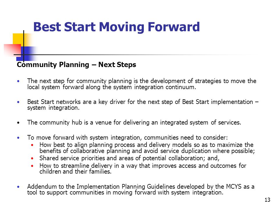 13 Best Start Moving Forward Community Planning – Next Steps The next step for community planning is the development of strategies to move the local system forward along the system integration continuum.