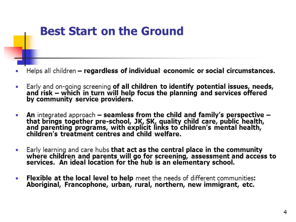 5 Best Start on the Ground – Community Hubs Child Welfare Developmental Services Children's Mental Health Children's Treatment Centres Core Functions: Screening & Assessment: Communication and Social/Emotional Issues HBHC and Public Health Nutrition Programs Parenting Programs Child Care Pre-School JK/SK Preschool Speech and Language Infant Hearing Recreation Services