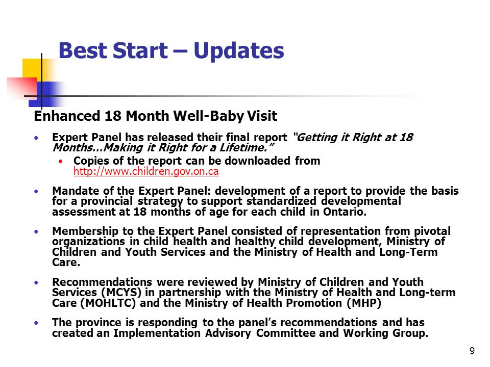 9 Best Start – Updates Enhanced 18 Month Well-Baby Visit Expert Panel has released their final report Getting it Right at 18 Months…Making it Right for a Lifetime. Copies of the report can be downloaded from http://www.children.gov.on.ca http://www.children.gov.on.ca Mandate of the Expert Panel: development of a report to provide the basis for a provincial strategy to support standardized developmental assessment at 18 months of age for each child in Ontario.
