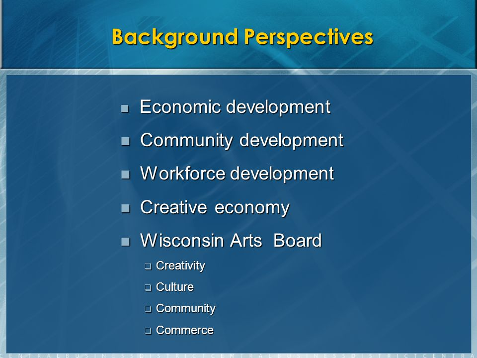 Background Perspectives Economic development Economic development Community development Community development Workforce development Workforce development Creative economy Creative economy Wisconsin Arts Board Wisconsin Arts Board  Creativity  Culture  Community  Commerce