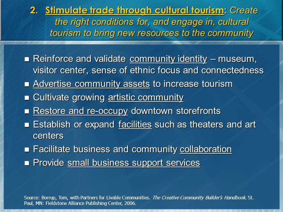 2.Stimulate trade through cultural tourism: Create the right conditions for, and engage in, cultural tourism to bring new resources to the community Reinforce and validate community identity – museum, visitor center, sense of ethnic focus and connectedness Reinforce and validate community identity – museum, visitor center, sense of ethnic focus and connectedness Advertise community assets to increase tourism Advertise community assets to increase tourism Cultivate growing artistic community Cultivate growing artistic community Restore and re-occupy downtown storefronts Restore and re-occupy downtown storefronts Establish or expand facilities such as theaters and art centers Establish or expand facilities such as theaters and art centers Facilitate business and community collaboration Facilitate business and community collaboration Provide small business support services Provide small business support services Source: Borrup, Tom, with Partners for Livable Communities.