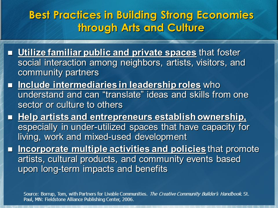 Best Practices in Building Strong Economies through Arts and Culture Utilize familiar public and private spaces that foster social interaction among neighbors, artists, visitors, and community partners Utilize familiar public and private spaces that foster social interaction among neighbors, artists, visitors, and community partners Include intermediaries in leadership roles who understand and can translate ideas and skills from one sector or culture to others Include intermediaries in leadership roles who understand and can translate ideas and skills from one sector or culture to others Help artists and entrepreneurs establish ownership, especially in under-utilized spaces that have capacity for living, work and mixed-used development Help artists and entrepreneurs establish ownership, especially in under-utilized spaces that have capacity for living, work and mixed-used development Incorporate multiple activities and policies that promote artists, cultural products, and community events based upon long-term impacts and benefits Incorporate multiple activities and policies that promote artists, cultural products, and community events based upon long-term impacts and benefits Source: Borrup, Tom, with Partners for Livable Communities.