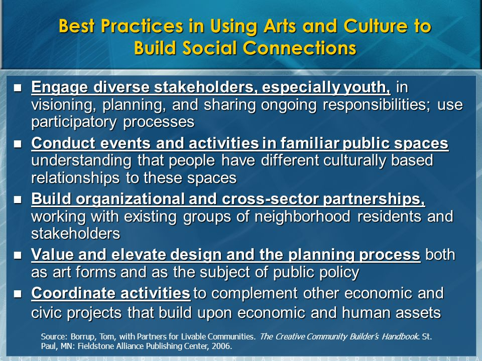Best Practices in Using Arts and Culture to Build Social Connections Engage diverse stakeholders, especially youth, in visioning, planning, and sharing ongoing responsibilities; use participatory processes Engage diverse stakeholders, especially youth, in visioning, planning, and sharing ongoing responsibilities; use participatory processes Conduct events and activities in familiar public spaces understanding that people have different culturally based relationships to these spaces Conduct events and activities in familiar public spaces understanding that people have different culturally based relationships to these spaces Build organizational and cross-sector partnerships, working with existing groups of neighborhood residents and stakeholders Build organizational and cross-sector partnerships, working with existing groups of neighborhood residents and stakeholders Value and elevate design and the planning process both as art forms and as the subject of public policy Value and elevate design and the planning process both as art forms and as the subject of public policy Coordinate activities to complement other economic and civic projects that build upon economic and human assets Coordinate activities to complement other economic and civic projects that build upon economic and human assets Source: Borrup, Tom, with Partners for Livable Communities.