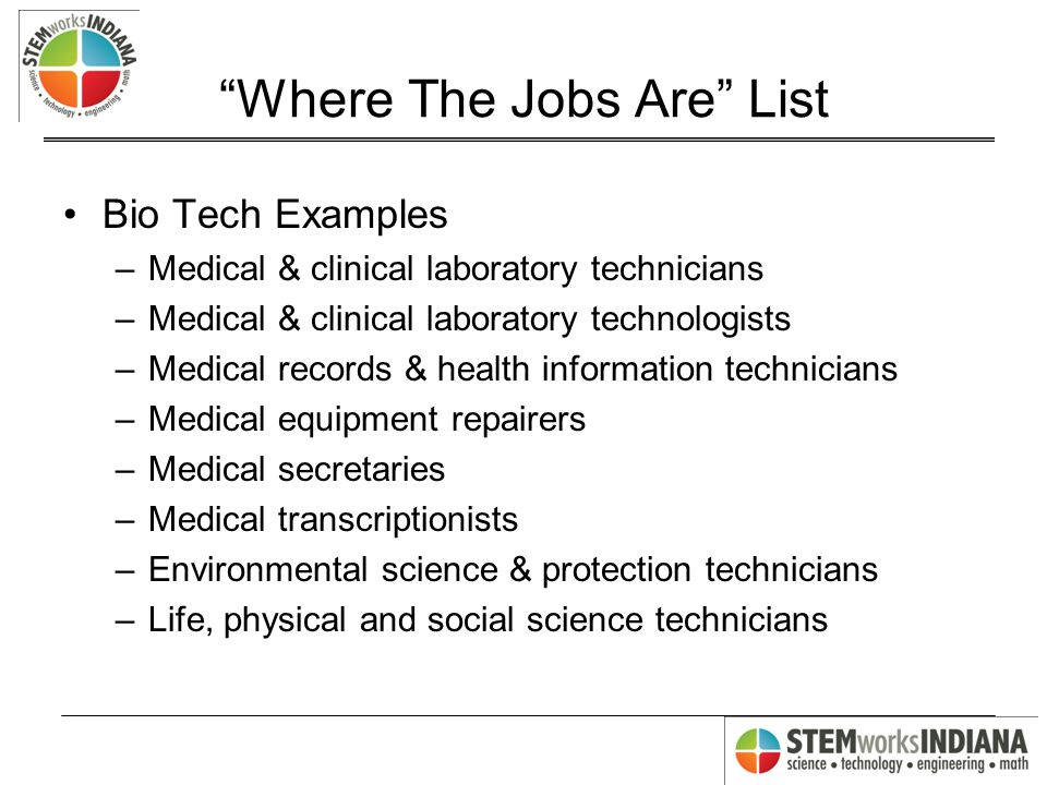 Where The Jobs Are List Bio Tech Examples –Medical & clinical laboratory technicians –Medical & clinical laboratory technologists –Medical records & health information technicians –Medical equipment repairers –Medical secretaries –Medical transcriptionists –Environmental science & protection technicians –Life, physical and social science technicians