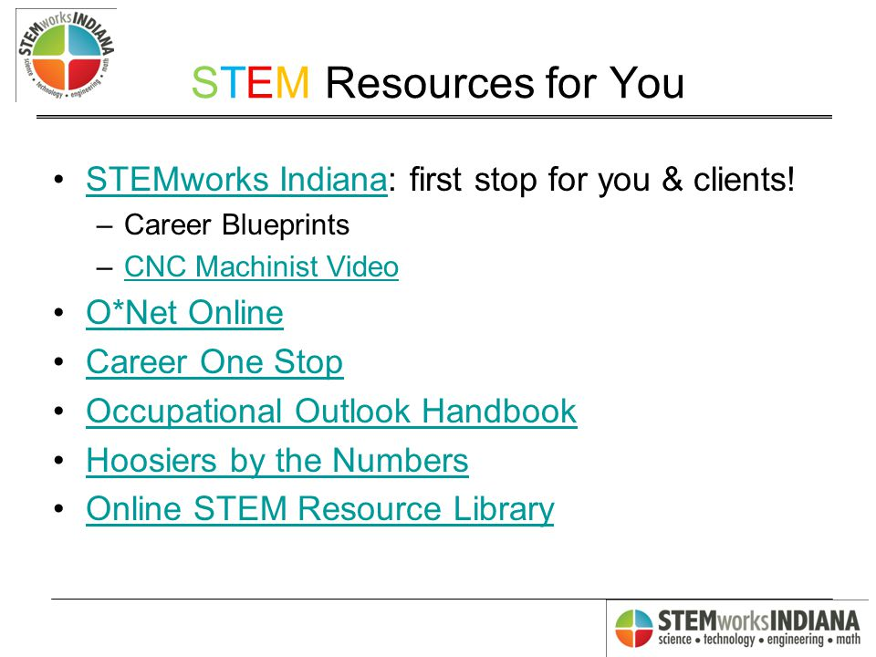 STEM Resources for You STEMworks Indiana: first stop for you & clients!STEMworks Indiana –Career Blueprints –CNC Machinist VideoCNC Machinist Video O*Net Online Career One Stop Occupational Outlook Handbook Hoosiers by the Numbers Online STEM Resource Library