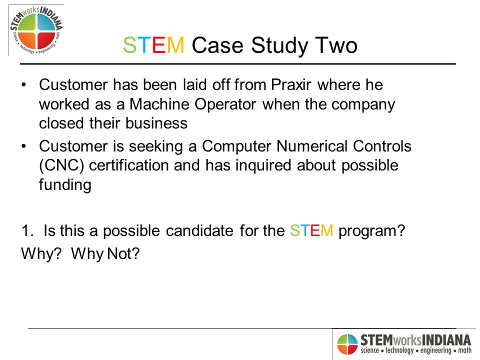 STEM Case Study Two Customer has been laid off from Praxir where he worked as a Machine Operator when the company closed their business Customer is seeking a Computer Numerical Controls (CNC) certification and has inquired about possible funding 1.