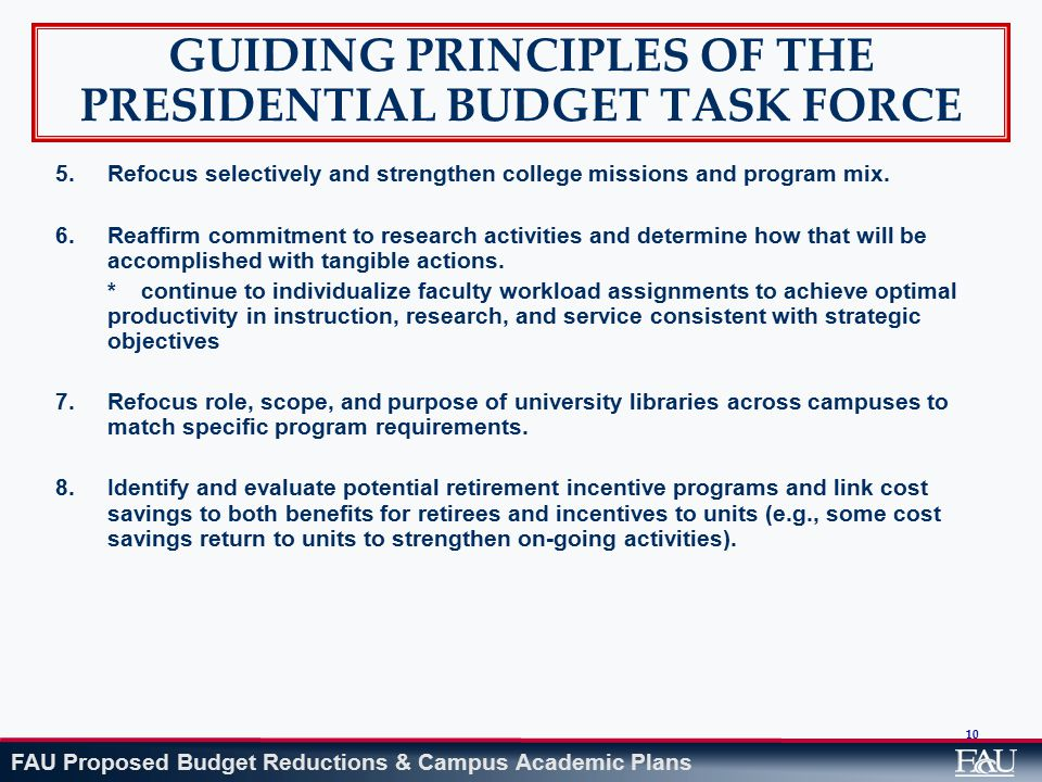 FAU Proposed Budget Reductions & Campus Academic Plans 10 GUIDING PRINCIPLES OF THE PRESIDENTIAL BUDGET TASK FORCE 5.Refocus selectively and strengthen college missions and program mix.