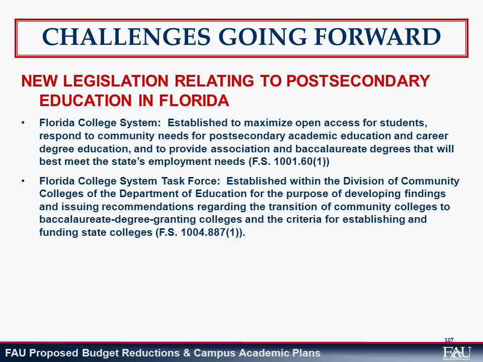 FAU Proposed Budget Reductions & Campus Academic Plans 107 NEW LEGISLATION RELATING TO POSTSECONDARY EDUCATION IN FLORIDA Florida College System: Established to maximize open access for students, respond to community needs for postsecondary academic education and career degree education, and to provide association and baccalaureate degrees that will best meet the state's employment needs (F.S.