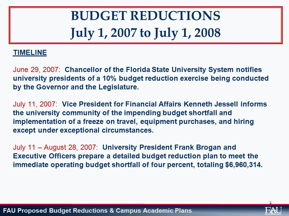 FAU Proposed Budget Reductions & Campus Academic Plans 2 BUDGET REDUCTIONS July 1, 2007 to July 1, 2008 TIMELINE June 29, 2007: Chancellor of the Florida State University System notifies university presidents of a 10% budget reduction exercise being conducted by the Governor and the Legislature.