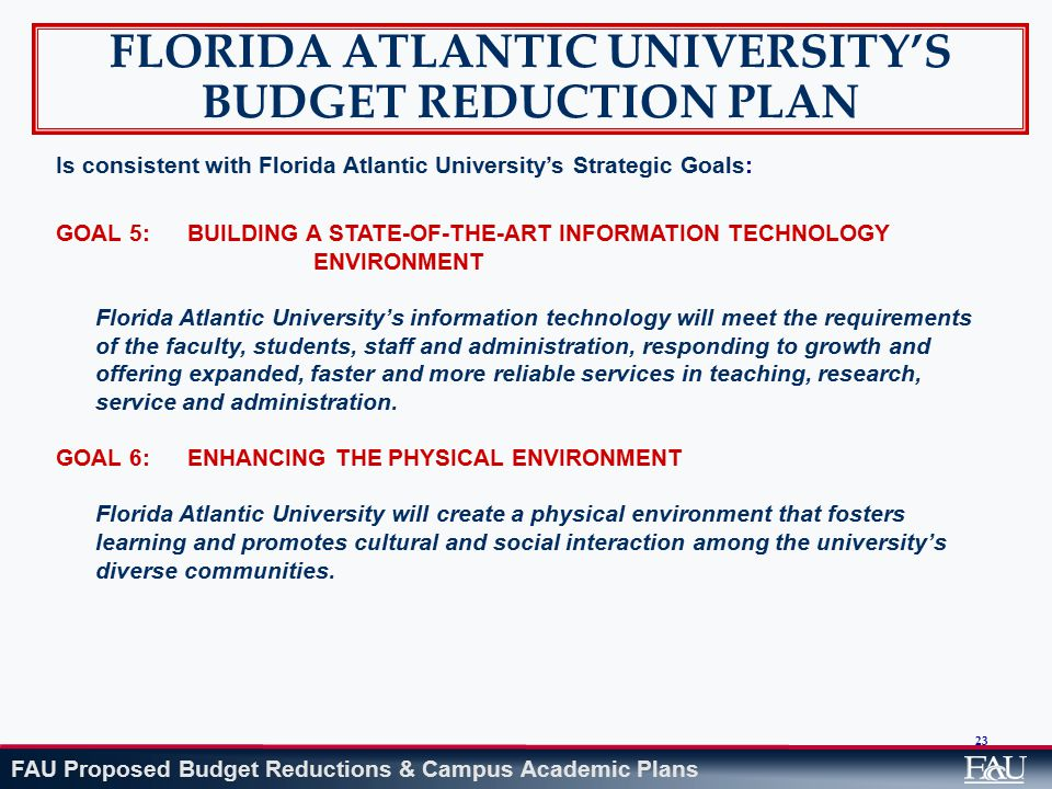 FAU Proposed Budget Reductions & Campus Academic Plans 23 FLORIDA ATLANTIC UNIVERSITY'S BUDGET REDUCTION PLAN Is consistent with Florida Atlantic University's Strategic Goals: GOAL 5: BUILDING A STATE-OF-THE-ART INFORMATION TECHNOLOGY ENVIRONMENT Florida Atlantic University's information technology will meet the requirements of the faculty, students, staff and administration, responding to growth and offering expanded, faster and more reliable services in teaching, research, service and administration.