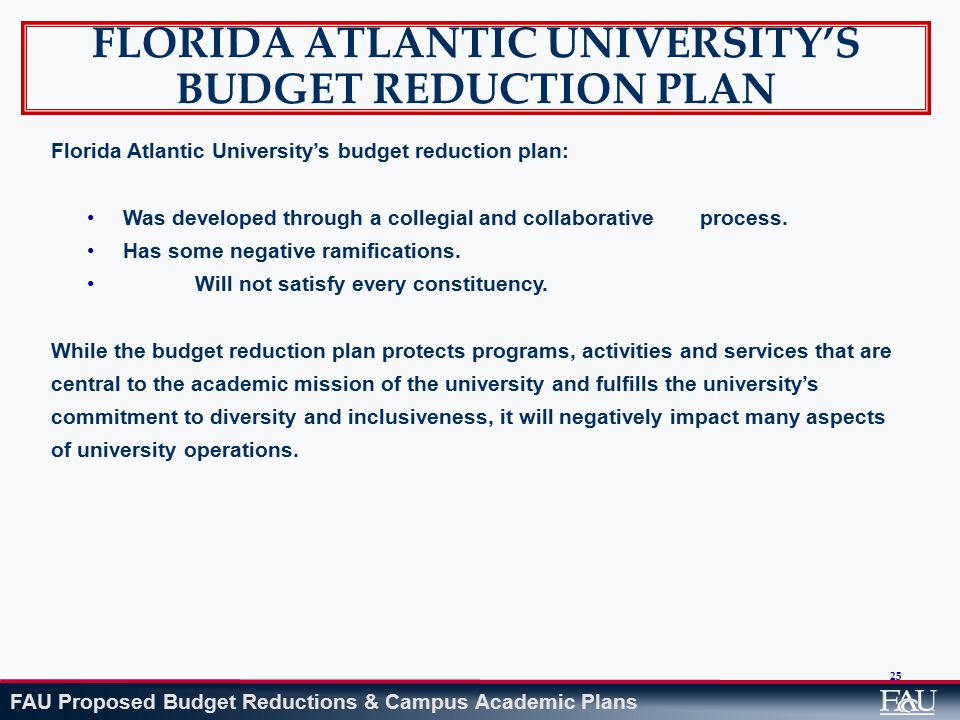 FAU Proposed Budget Reductions & Campus Academic Plans 25 FLORIDA ATLANTIC UNIVERSITY'S BUDGET REDUCTION PLAN Florida Atlantic University's budget reduction plan: Was developed through a collegial and collaborative process.