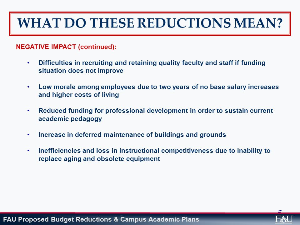 FAU Proposed Budget Reductions & Campus Academic Plans 27 WHAT DO THESE REDUCTIONS MEAN? NEGATIVE IMPACT (continued): Difficulties in recruiting and r