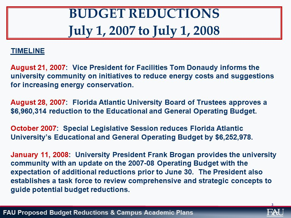FAU Proposed Budget Reductions & Campus Academic Plans 3 BUDGET REDUCTIONS July 1, 2007 to July 1, 2008 TIMELINE August 21, 2007: Vice President for Facilities Tom Donaudy informs the university community on initiatives to reduce energy costs and suggestions for increasing energy conservation.