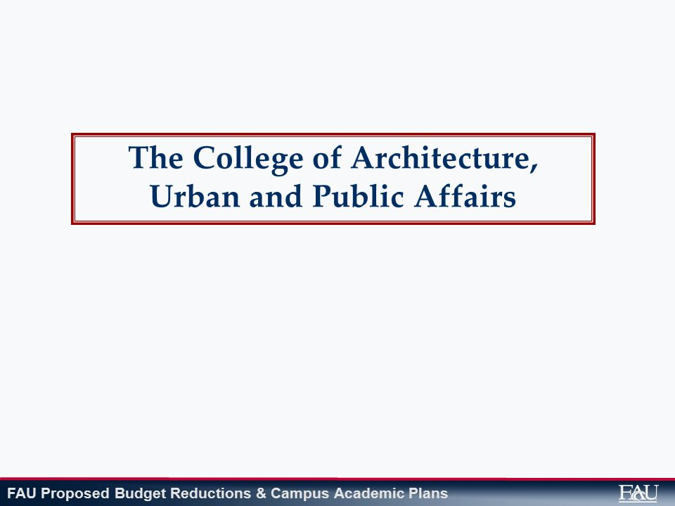 FAU Proposed Budget Reductions & Campus Academic Plans The College of Architecture, Urban and Public Affairs