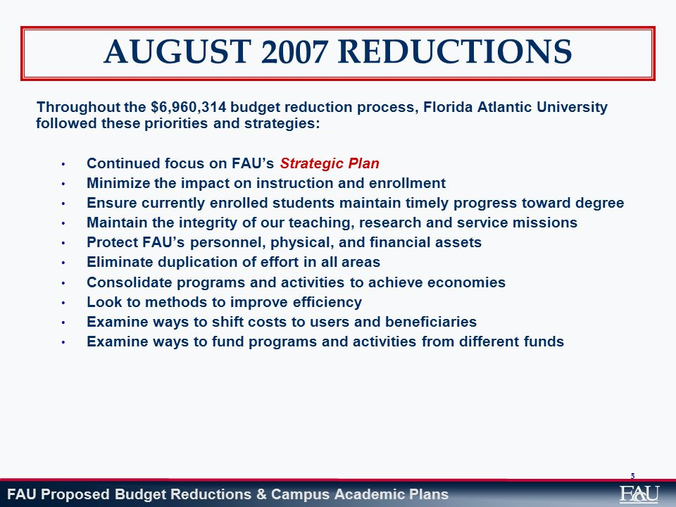 FAU Proposed Budget Reductions & Campus Academic Plans 106 CHALLENGES GOING FORWARD Effectively meeting the expectations of students, faculty, staff and other university constituencies Preparing for additional General Revenue and Lottery reductions that will result in deeper cuts to core programs Recruiting and retaining quality faculty and staff Maintaining academic and program quality Finding new sources of revenue streams Maintaining research capacity to ensure world-class academic program quality Delivering quality instruction in a multi-campus environment Doing more with less Maintaining program accreditations Growing successful and highly sought-after programs