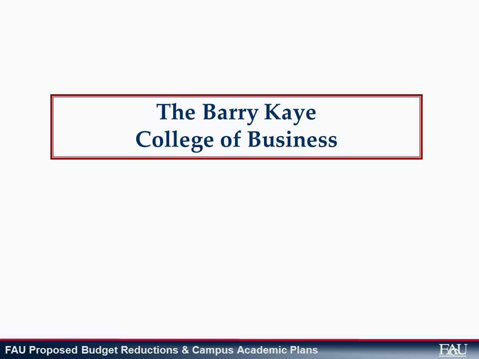 FAU Proposed Budget Reductions & Campus Academic Plans The Barry Kaye College of Business