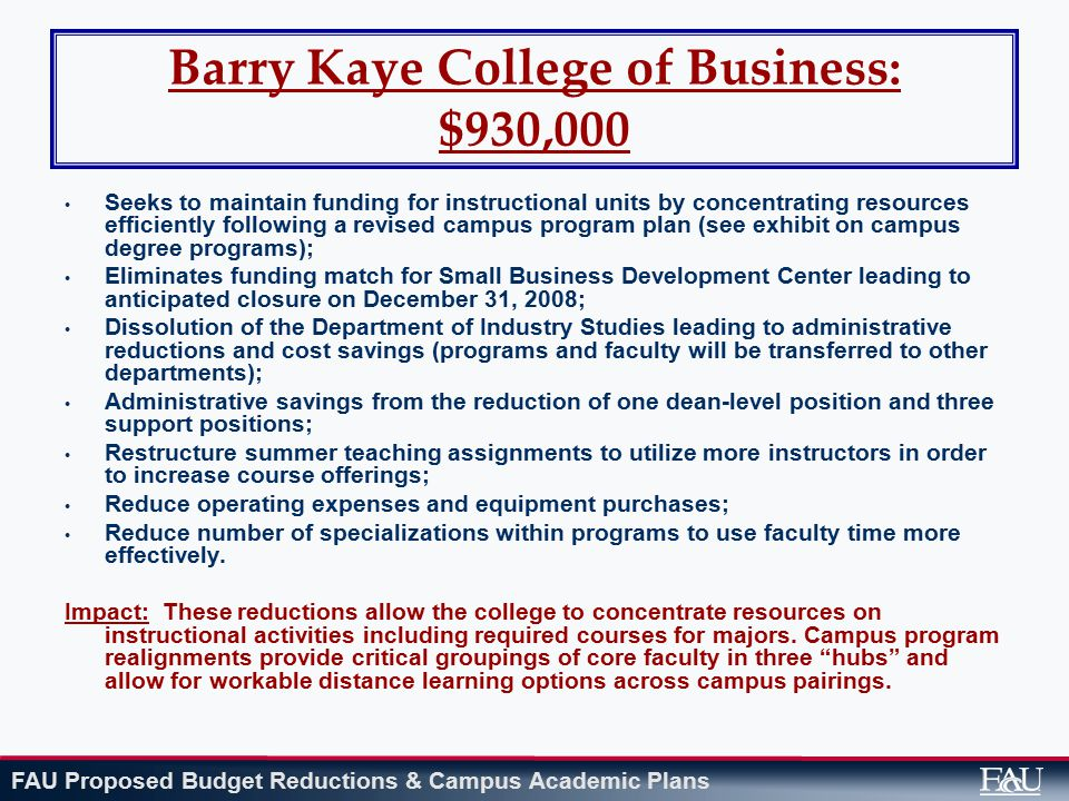 FAU Proposed Budget Reductions & Campus Academic Plans Barry Kaye College of Business: $930,000 Seeks to maintain funding for instructional units by concentrating resources efficiently following a revised campus program plan (see exhibit on campus degree programs); Eliminates funding match for Small Business Development Center leading to anticipated closure on December 31, 2008; Dissolution of the Department of Industry Studies leading to administrative reductions and cost savings (programs and faculty will be transferred to other departments); Administrative savings from the reduction of one dean-level position and three support positions; Restructure summer teaching assignments to utilize more instructors in order to increase course offerings; Reduce operating expenses and equipment purchases; Reduce number of specializations within programs to use faculty time more effectively.