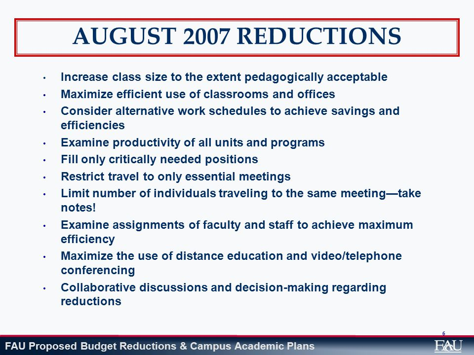 FAU Proposed Budget Reductions & Campus Academic Plans Architecture, Urban, and Public Affairs: $822,404 Closed one non-instructional center (Center for Urban Research and Empowerment) Reduced state funding for second non-instructional center (Center for Urban and Environmental Solutions) Consolidated course offerings and adjusted scope of campus program plans (see revised exhibit on campus degree programs) in order to match programs to available resources Impact: Reduction in duplicate sections partially offset by higher enrollment limits in other locations.