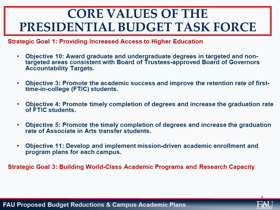 FAU Proposed Budget Reductions & Campus Academic Plans 8 CORE VALUES OF THE PRESIDENTIAL BUDGET TASK FORCE Strategic Goal 1:Providing Increased Access to Higher Education Objective 10: Award graduate and undergraduate degrees in targeted and non- targeted areas consistent with Board of Trustees-approved Board of Governors Accountability Targets.