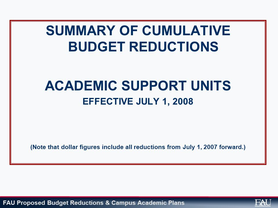 FAU Proposed Budget Reductions & Campus Academic Plans SUMMARY OF CUMULATIVE BUDGET REDUCTIONS ACADEMIC SUPPORT UNITS EFFECTIVE JULY 1, 2008 (Note that dollar figures include all reductions from July 1, 2007 forward.)