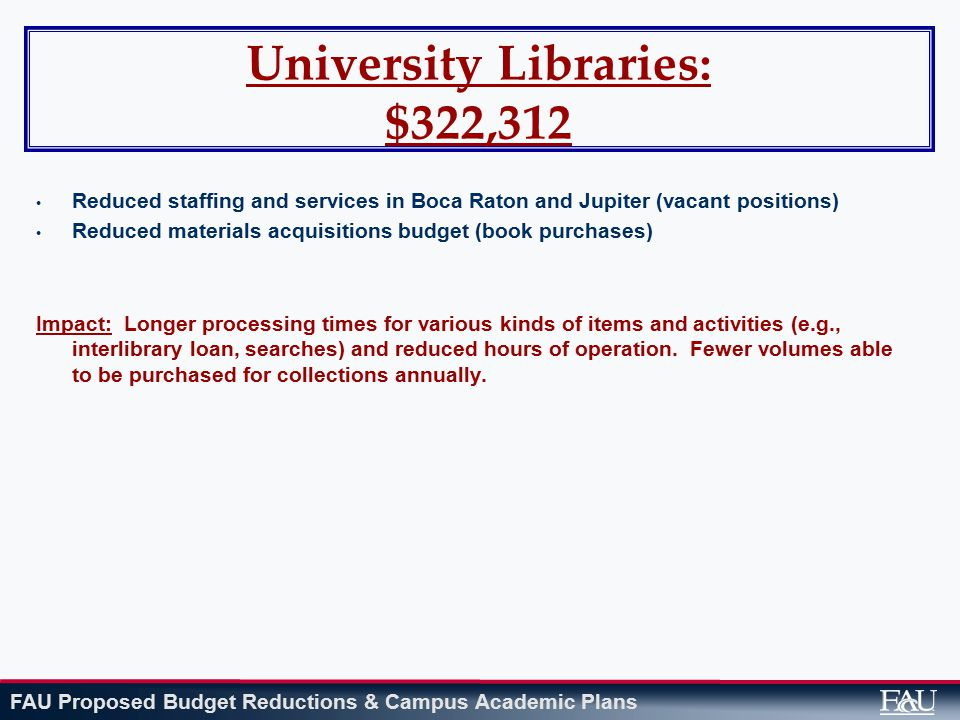 FAU Proposed Budget Reductions & Campus Academic Plans University Libraries: $322,312 Reduced staffing and services in Boca Raton and Jupiter (vacant positions) Reduced materials acquisitions budget (book purchases) Impact: Longer processing times for various kinds of items and activities (e.g., interlibrary loan, searches) and reduced hours of operation.