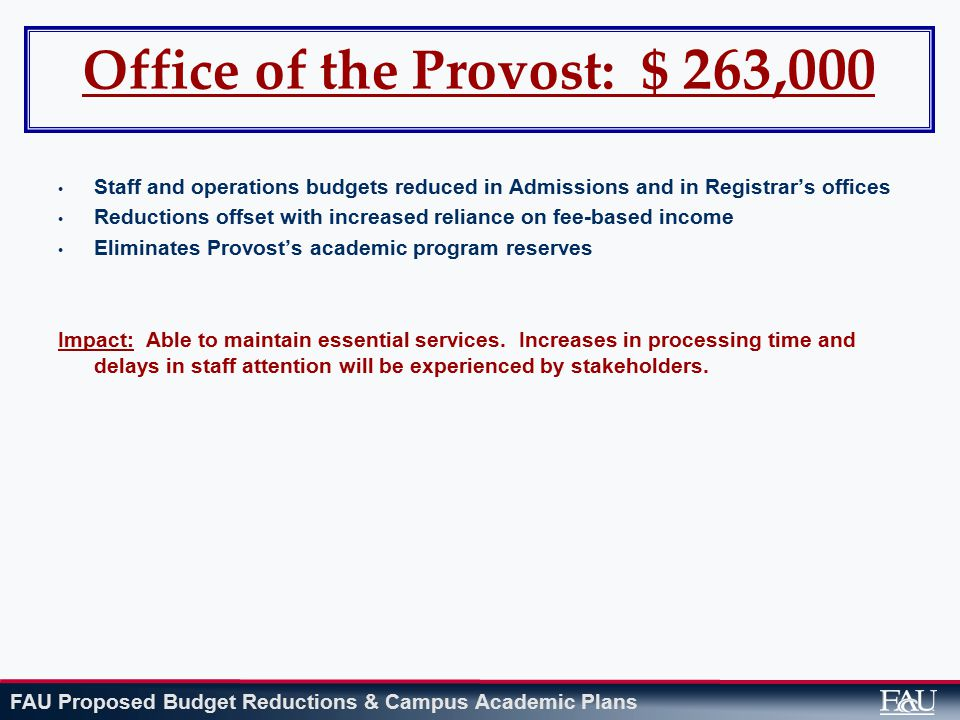 FAU Proposed Budget Reductions & Campus Academic Plans Office of the Provost: $ 263,000 Staff and operations budgets reduced in Admissions and in Registrar's offices Reductions offset with increased reliance on fee-based income Eliminates Provost's academic program reserves Impact: Able to maintain essential services.
