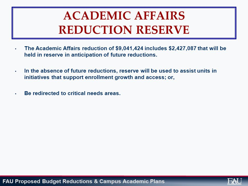 FAU Proposed Budget Reductions & Campus Academic Plans ACADEMIC AFFAIRS REDUCTION RESERVE The Academic Affairs reduction of $9,041,424 includes $2,427,087 that will be held in reserve in anticipation of future reductions.