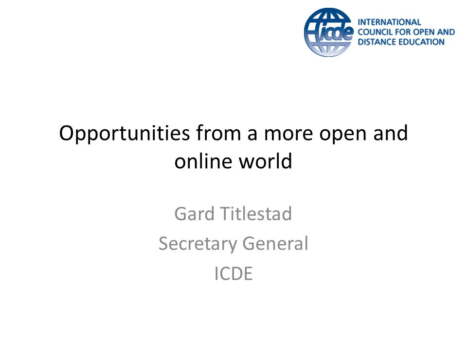 Opportunities from a more open and online world Gard Titlestad Secretary General ICDE