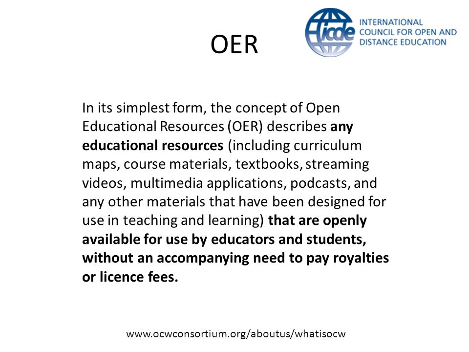 OER In its simplest form, the concept of Open Educational Resources (OER) describes any educational resources (including curriculum maps, course materials, textbooks, streaming videos, multimedia applications, podcasts, and any other materials that have been designed for use in teaching and learning) that are openly available for use by educators and students, without an accompanying need to pay royalties or licence fees.