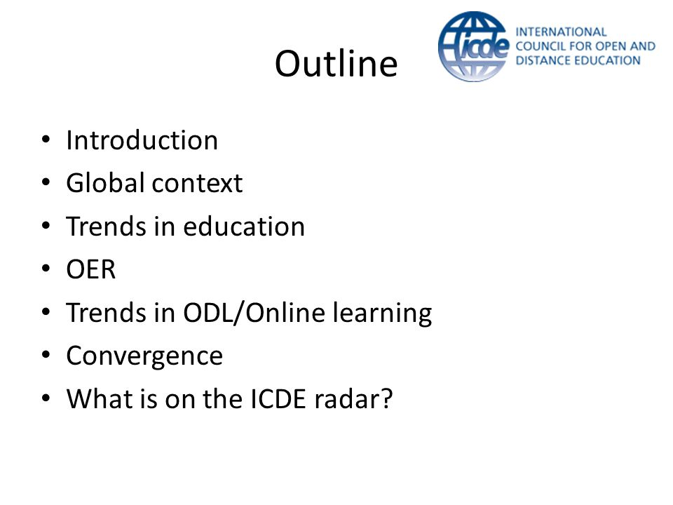 Outline Introduction Global context Trends in education OER Trends in ODL/Online learning Convergence What is on the ICDE radar