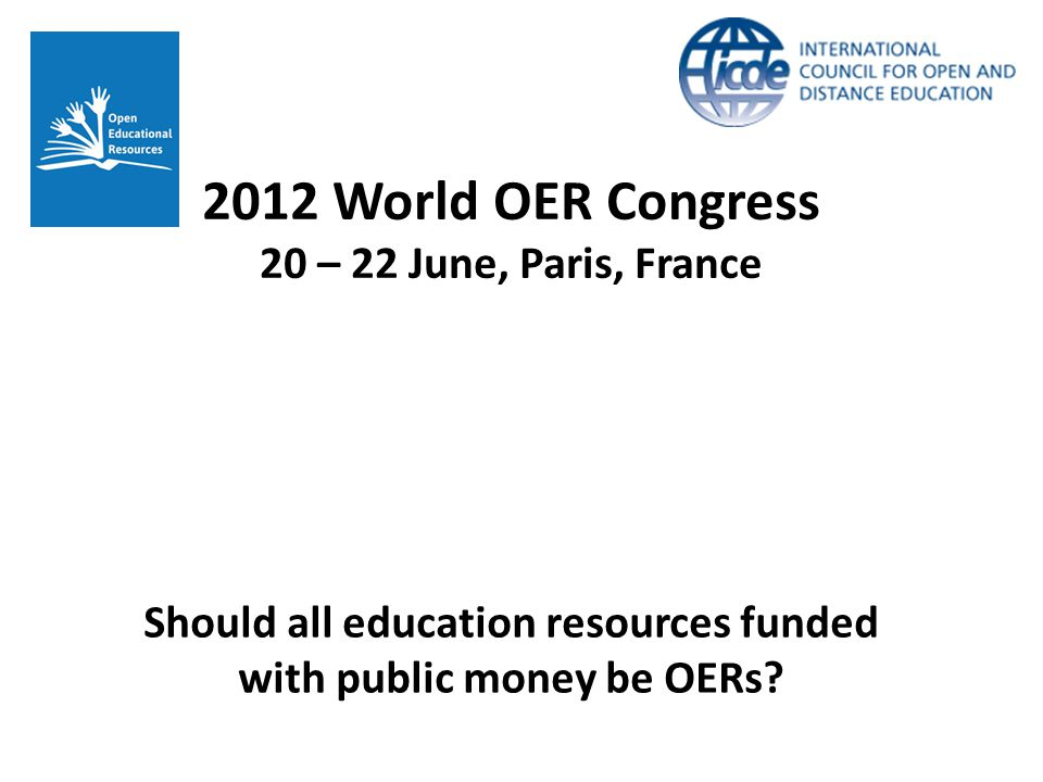 2012 World OER Congress 20 – 22 June, Paris, France Should all education resources funded with public money be OERs?